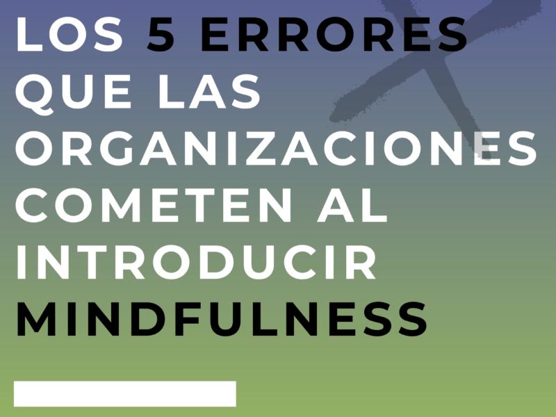 Los 5 Errores que muchas organizaciones cometen al introducir Mindfulness